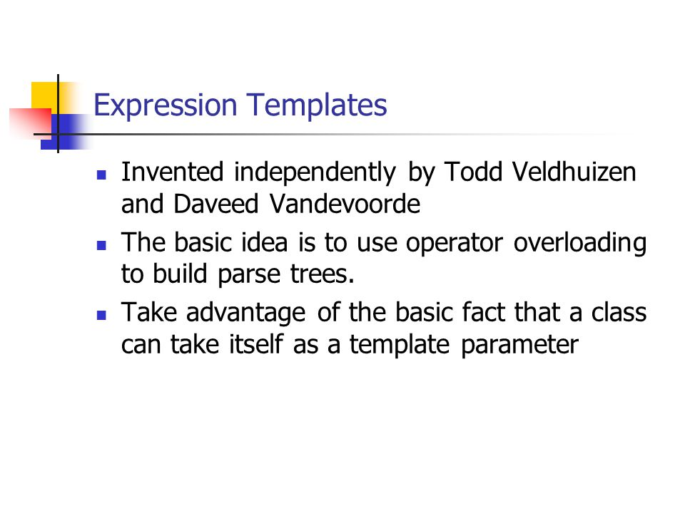 Expression Templates Invented independently by Todd Veldhuizen and Daveed Vandevoorde The basic idea is to use operator overloading to build parse trees.