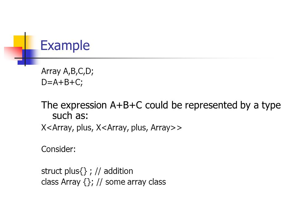 Example Array A,B,C,D; D=A+B+C; The expression A+B+C could be represented by a type such as: X > Consider: struct plus{} ; // addition class Array {}; // some array class