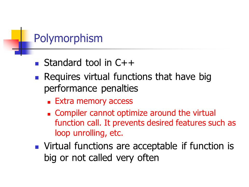 Polymorphism Standard tool in C++ Requires virtual functions that have big performance penalties Extra memory access Compiler cannot optimize around the virtual function call.