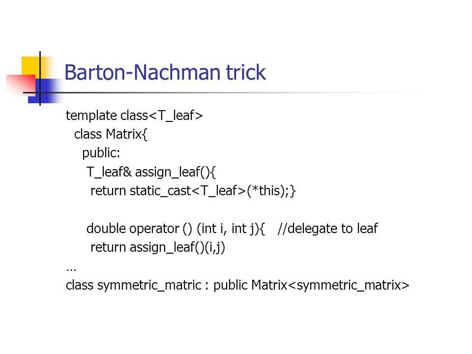 Barton-Nachman trick template class class Matrix{ public: T_leaf& assign_leaf(){ return static_cast (*this);} double operator () (int i, int j){ //delegate to leaf return assign_leaf()(i,j) … class symmetric_matric : public Matrix