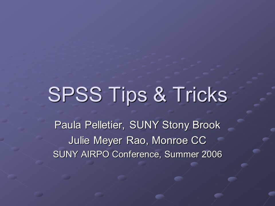SPSS Tips & Tricks Paula Pelletier, SUNY Stony Brook Julie Meyer Rao, Monroe CC SUNY AIRPO Conference, Summer 2006