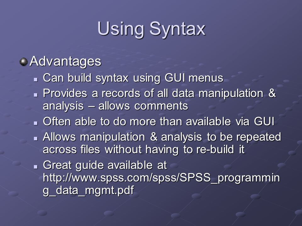 Using Syntax Advantages Can build syntax using GUI menus Can build syntax using GUI menus Provides a records of all data manipulation & analysis – allows comments Provides a records of all data manipulation & analysis – allows comments Often able to do more than available via GUI Often able to do more than available via GUI Allows manipulation & analysis to be repeated across files without having to re-build it Allows manipulation & analysis to be repeated across files without having to re-build it Great guide available at http://www.spss.com/spss/SPSS_programmin g_data_mgmt.pdf Great guide available at http://www.spss.com/spss/SPSS_programmin g_data_mgmt.pdf