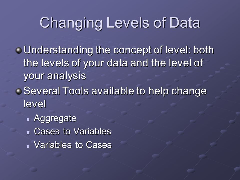 Changing Levels of Data Understanding the concept of level: both the levels of your data and the level of your analysis Several Tools available to help change level Aggregate Aggregate Cases to Variables Cases to Variables Variables to Cases Variables to Cases