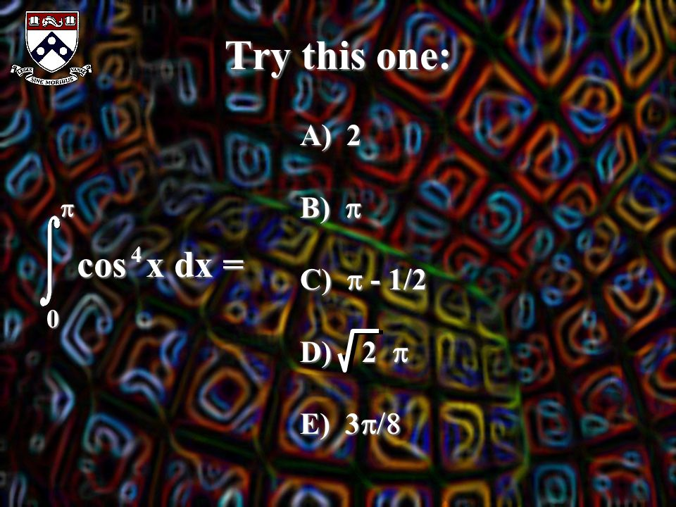 Try this one:  0 cos x dx = 4 A) 2 B)  C)  - 1/2 D) 2  E) 3 