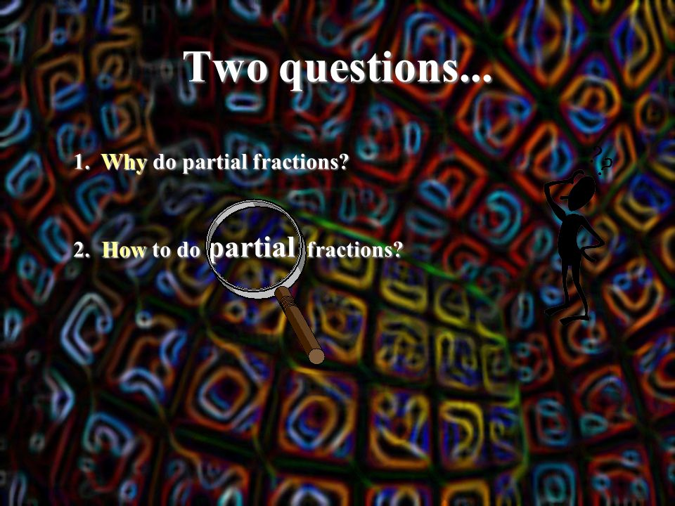 Two questions... 1. Why do partial fractions 2. How to do partial fractions