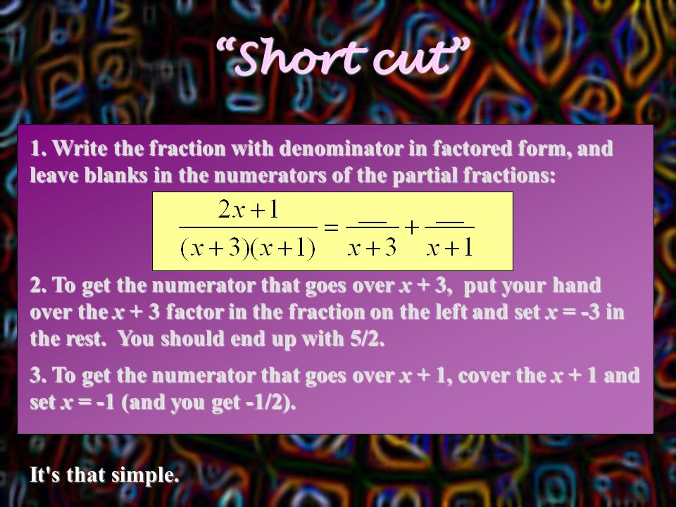 """""""Short cut"""" 1. Write the fraction with denominator in factored form, and leave blanks in the numerators of the partial fractions: 2. To get the numera"""