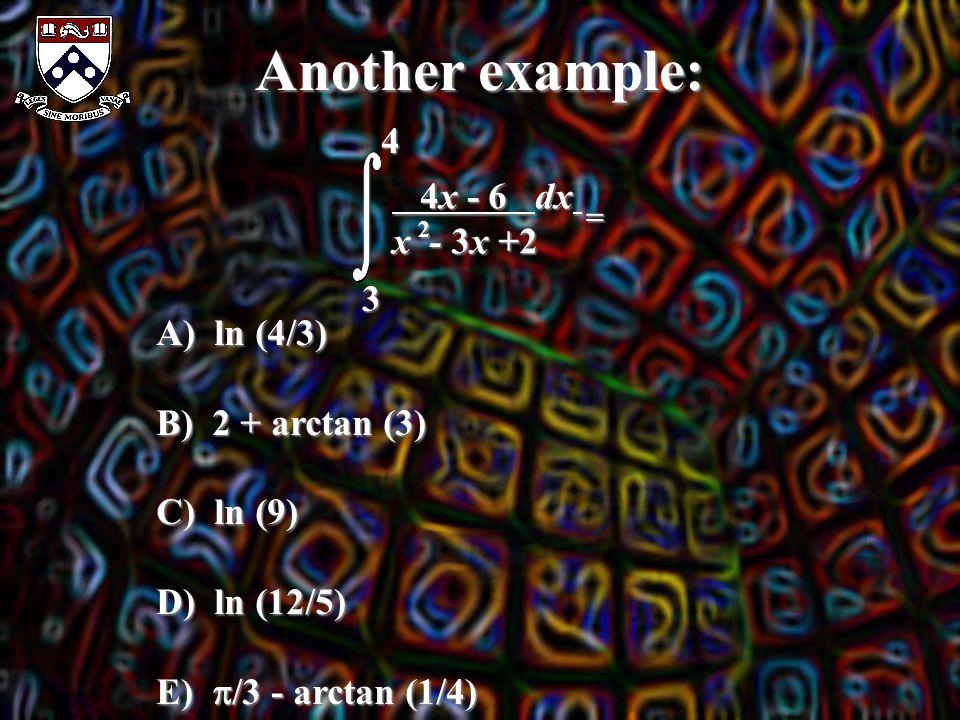 Another example: 4 3 4x - 6 dx 4x - 6 dx x - 3x +2 2 = A) ln (4/3) B) 2 + arctan (3) C) ln (9) D) ln (12/5) E)  /3 - arctan (1/4)