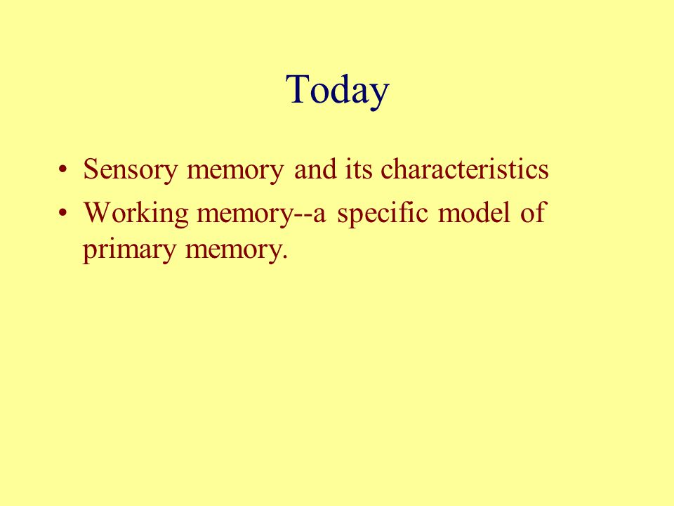 Today Sensory memory and its characteristics Working memory--a specific model of primary memory.