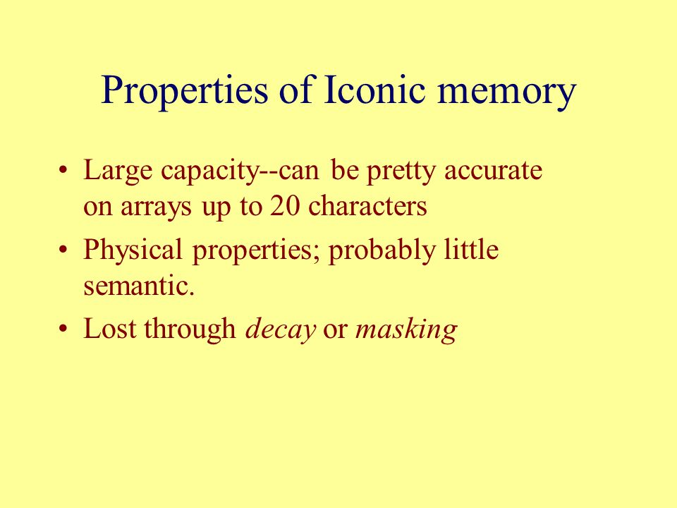 Properties of Iconic memory Large capacity--can be pretty accurate on arrays up to 20 characters Physical properties; probably little semantic.