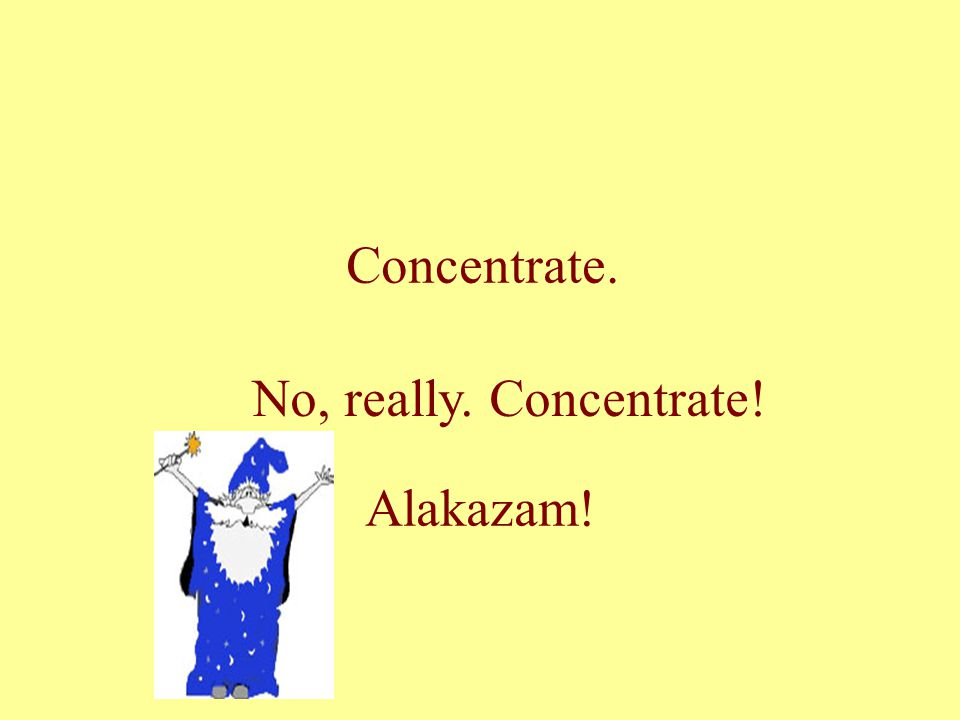 Concentrate. No, really. Concentrate! Alakazam!