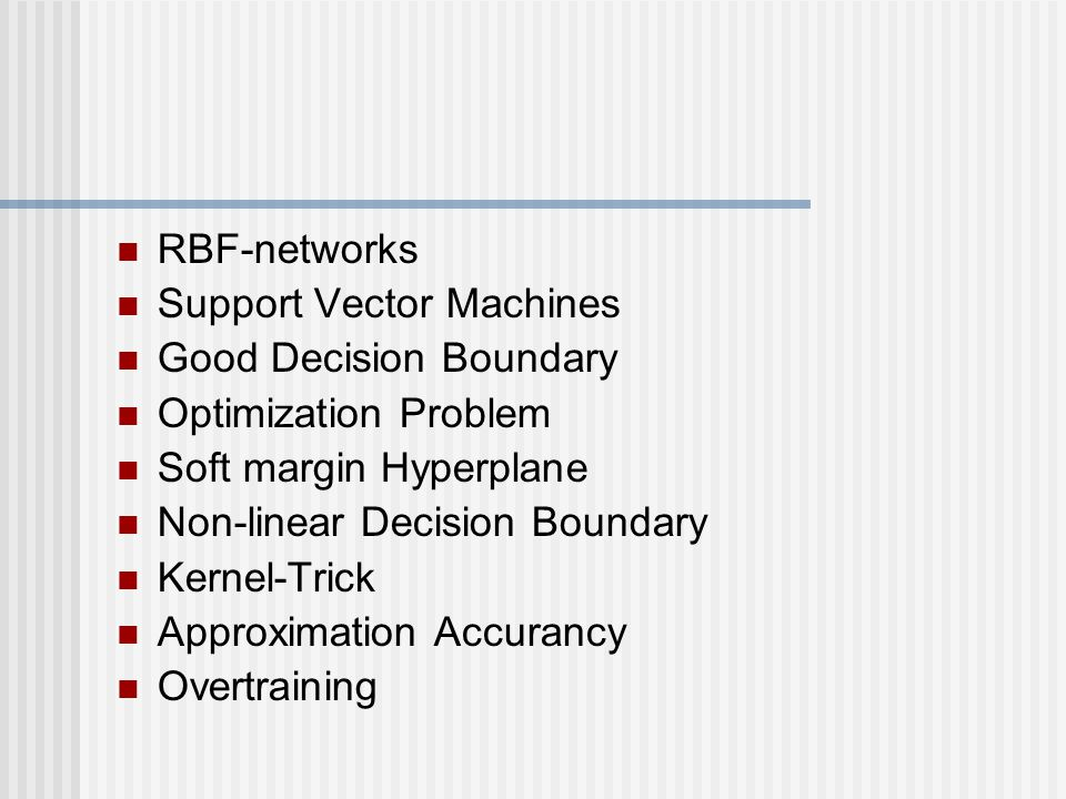 RBF-networks Support Vector Machines Good Decision Boundary Optimization Problem Soft margin Hyperplane Non-linear Decision Boundary Kernel-Trick Appr