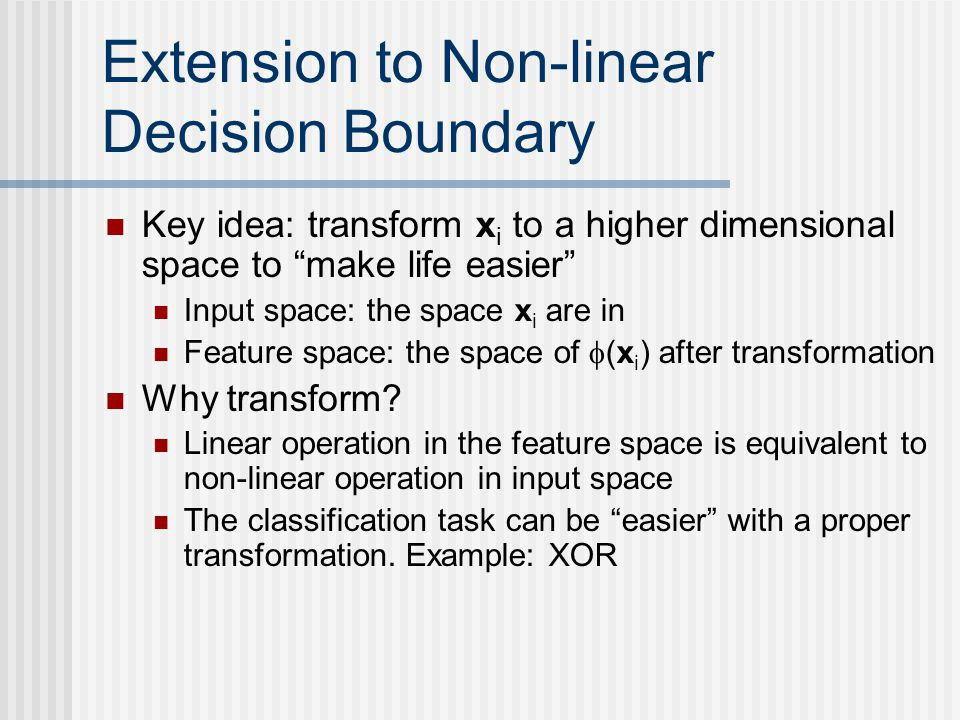 """Extension to Non-linear Decision Boundary Key idea: transform x i to a higher dimensional space to """"make life easier"""" Input space: the space x i are i"""