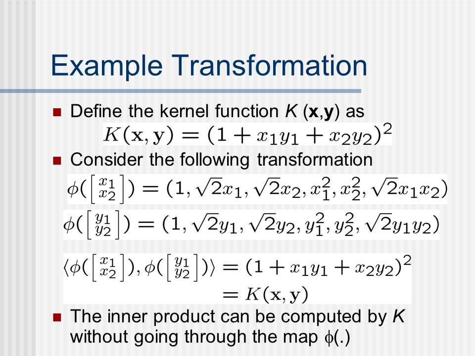 Example Transformation Define the kernel function K (x,y) as Consider the following transformation The inner product can be computed by K without goin