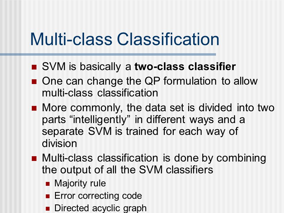 Multi-class Classification SVM is basically a two-class classifier One can change the QP formulation to allow multi-class classification More commonly