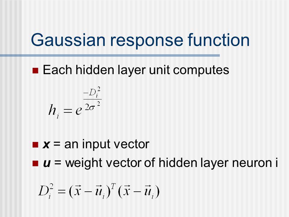 Gaussian response function Each hidden layer unit computes x = an input vector u = weight vector of hidden layer neuron i