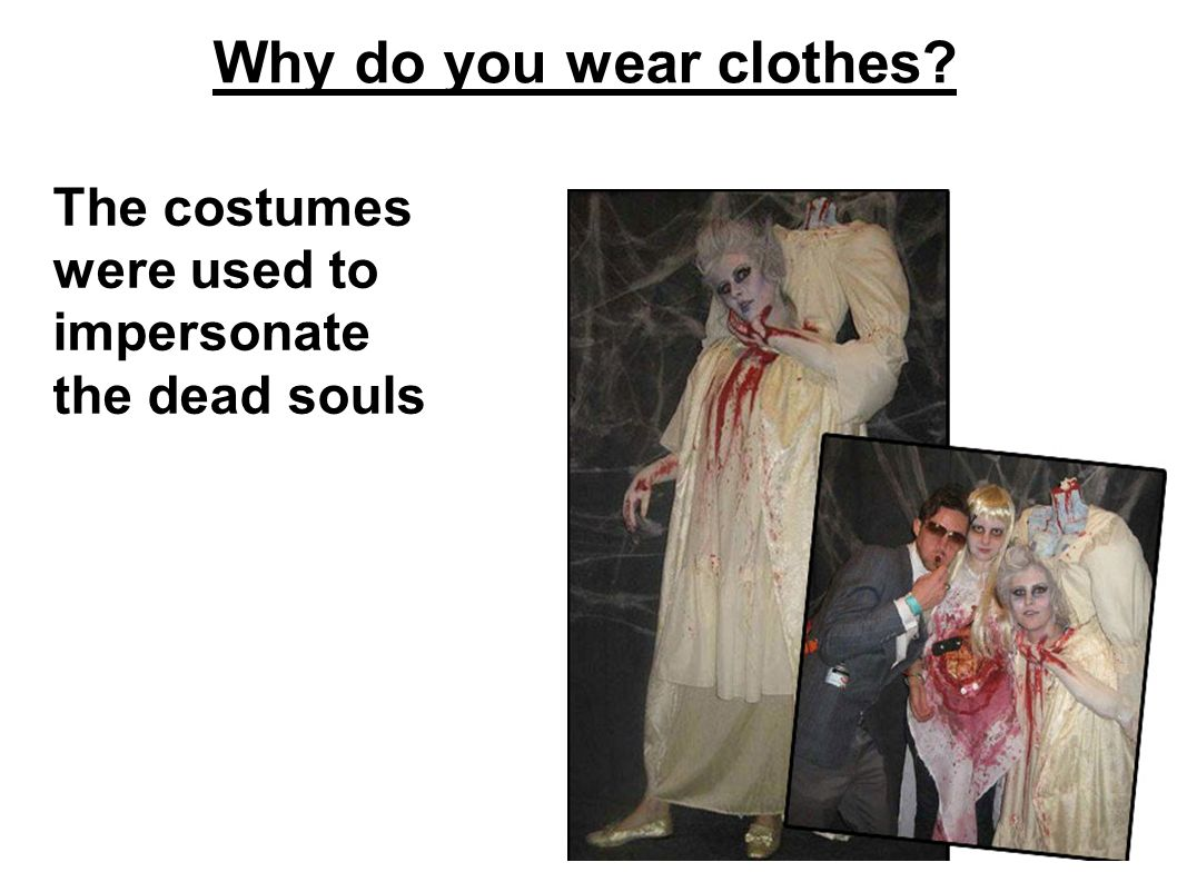 Why do you wear clothes The costumes were used to impersonate the dead souls