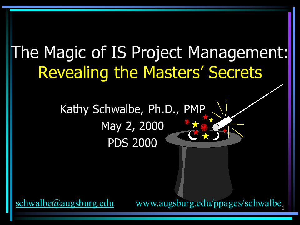 1 The Magic of IS Project Management: Revealing the Masters' Secrets Kathy Schwalbe, Ph.D., PMP May 2, 2000 PDS 2000 schwalbe@augsburg.eduschwalbe@augsburg.eduwww.augsburg.edu/ppages/schwalbe