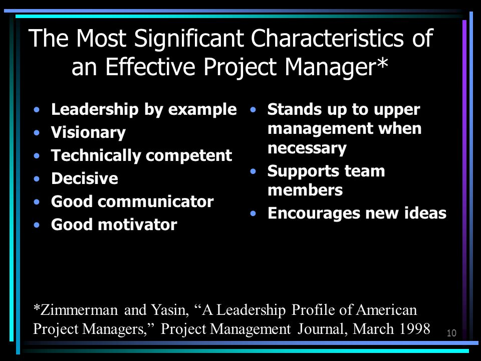 10 The Most Significant Characteristics of an Effective Project Manager* *Zimmerman and Yasin, A Leadership Profile of American Project Managers, Project Management Journal, March 1998 Leadership by example Visionary Technically competent Decisive Good communicator Good motivator Stands up to upper management when necessary Supports team members Encourages new ideas