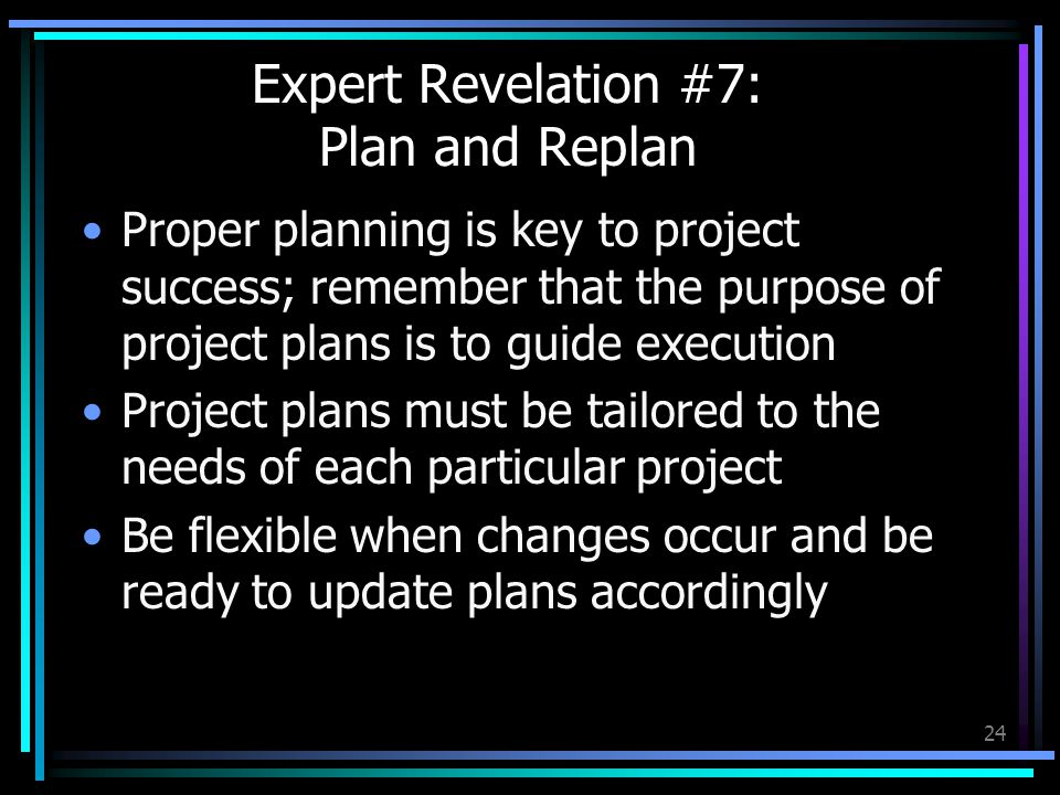 24 Expert Revelation #7: Plan and Replan Proper planning is key to project success; remember that the purpose of project plans is to guide execution Project plans must be tailored to the needs of each particular project Be flexible when changes occur and be ready to update plans accordingly