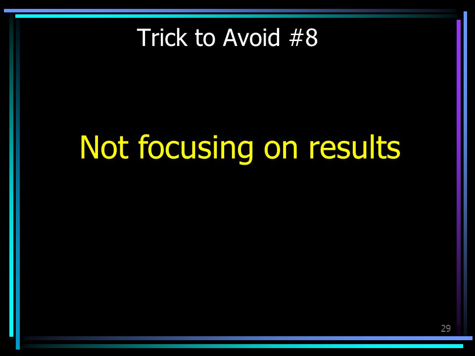 29 Trick to Avoid #8 Not focusing on results
