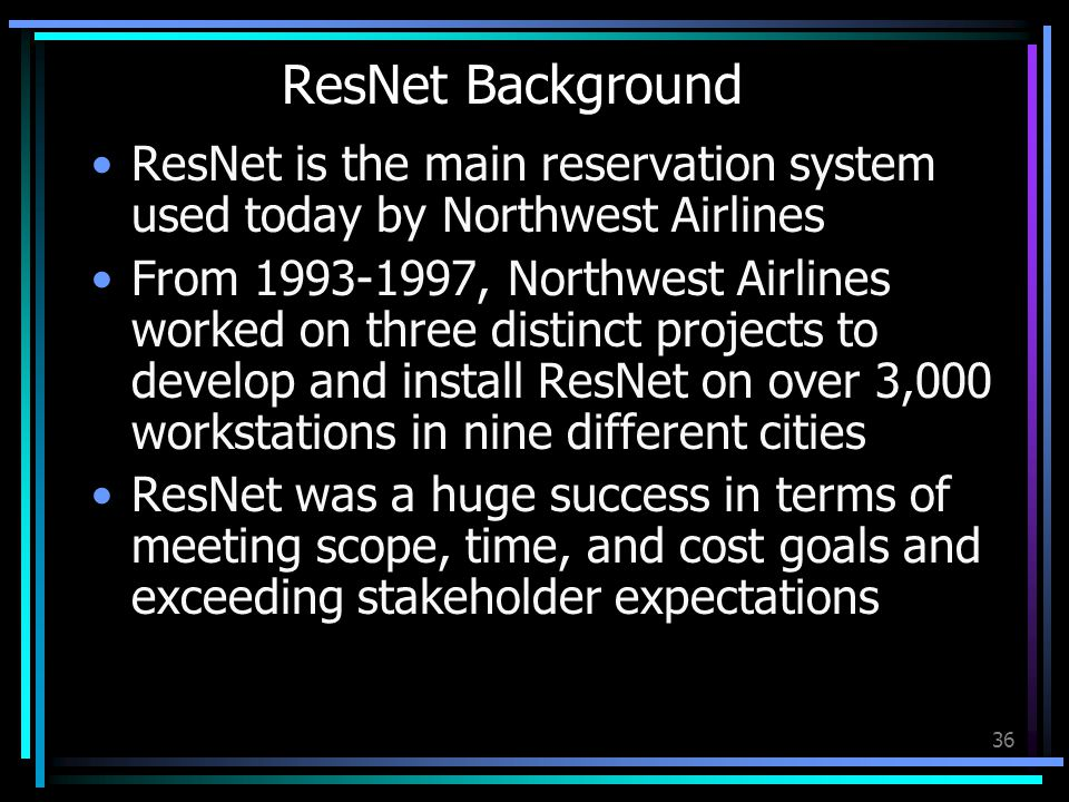 36 ResNet Background ResNet is the main reservation system used today by Northwest Airlines From 1993-1997, Northwest Airlines worked on three distinct projects to develop and install ResNet on over 3,000 workstations in nine different cities ResNet was a huge success in terms of meeting scope, time, and cost goals and exceeding stakeholder expectations