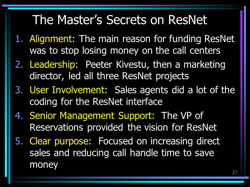 37 The Master's Secrets on ResNet 1.Alignment: The main reason for funding ResNet was to stop losing money on the call centers 2.Leadership: Peeter Kivestu, then a marketing director, led all three ResNet projects 3.User Involvement: Sales agents did a lot of the coding for the ResNet interface 4.Senior Management Support: The VP of Reservations provided the vision for ResNet 5.Clear purpose: Focused on increasing direct sales and reducing call handle time to save money