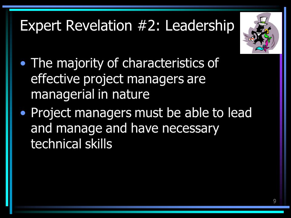 9 Expert Revelation #2: Leadership The majority of characteristics of effective project managers are managerial in nature Project managers must be able to lead and manage and have necessary technical skills