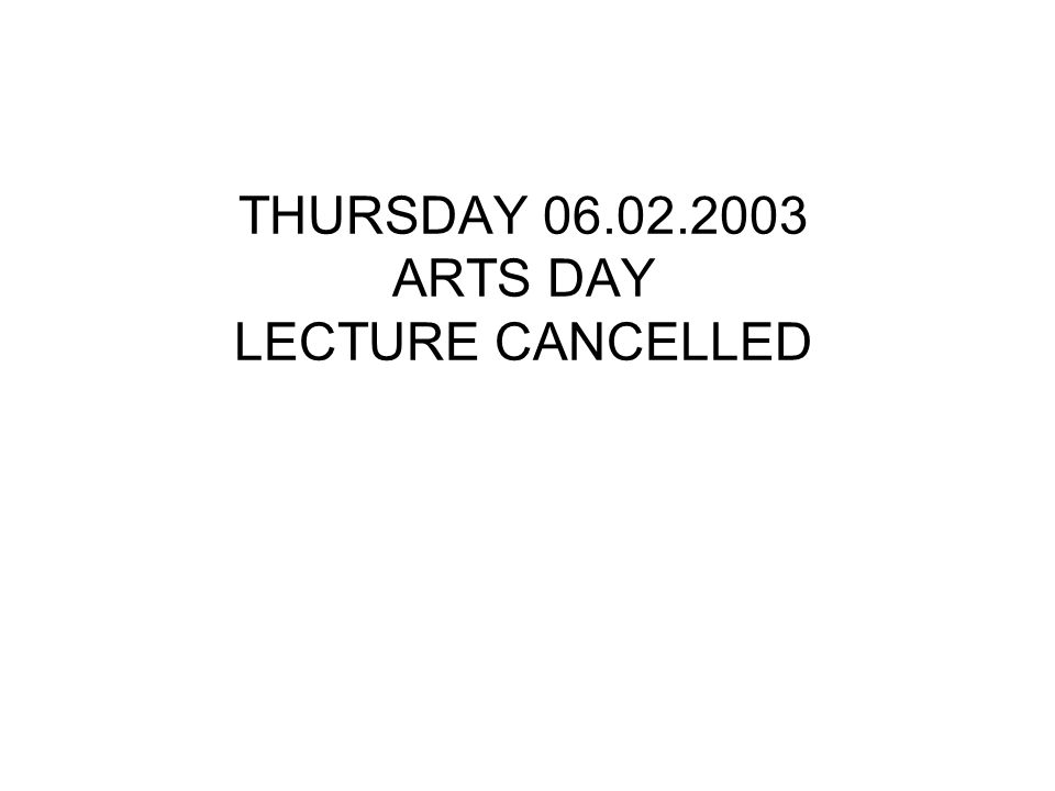 THURSDAY 06.02.2003 ARTS DAY LECTURE CANCELLED