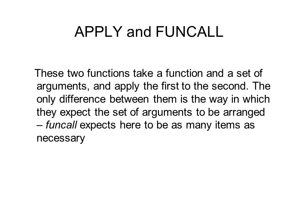 APPLY and FUNCALL These two functions take a function and a set of arguments, and apply the first to the second. The only difference between them is t