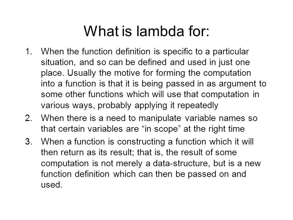 What is lambda for: 1.When the function definition is specific to a particular situation, and so can be defined and used in just one place. Usually th
