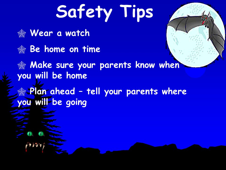 Safety Tips  Wear a watch  Be home on time  Make sure your parents know when you will be home  Plan ahead – tell your parents where you will be go