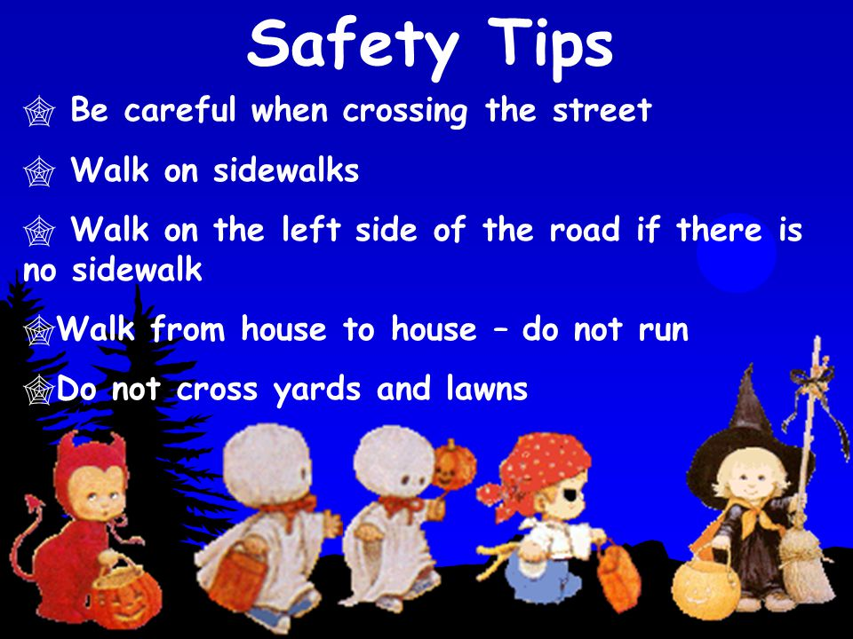  Be careful when crossing the street  Walk on sidewalks  Walk on the left side of the road if there is no sidewalk  Walk from house to house – do