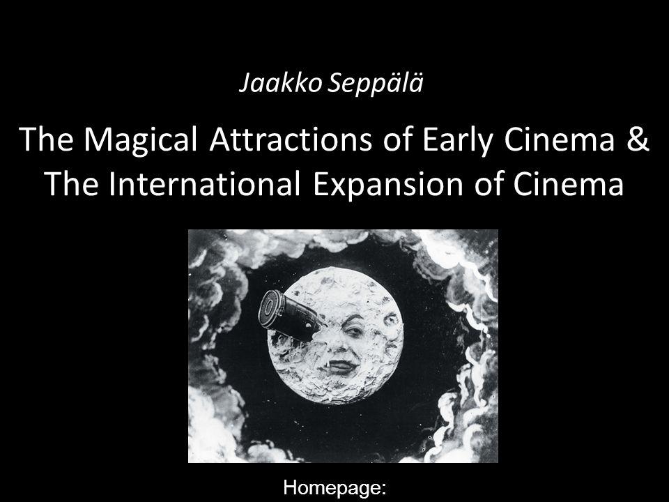 The Magical Attractions of Early Cinema & The International Expansion of Cinema Jaakko Seppälä Homepage: http://www.helsinki.fi/taitu/tet/Jaakko/World
