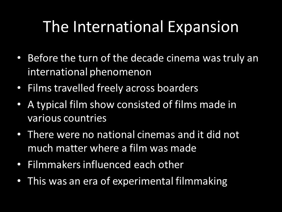 The International Expansion Before the turn of the decade cinema was truly an international phenomenon Films travelled freely across boarders A typica