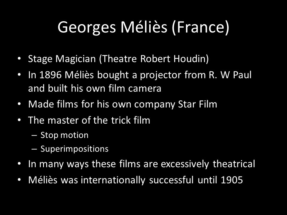 Georges Méliès (France) Stage Magician (Theatre Robert Houdin) In 1896 Méliès bought a projector from R. W Paul and built his own film camera Made fil