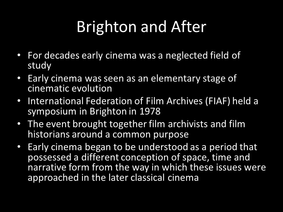 Brighton and After For decades early cinema was a neglected field of study Early cinema was seen as an elementary stage of cinematic evolution Interna