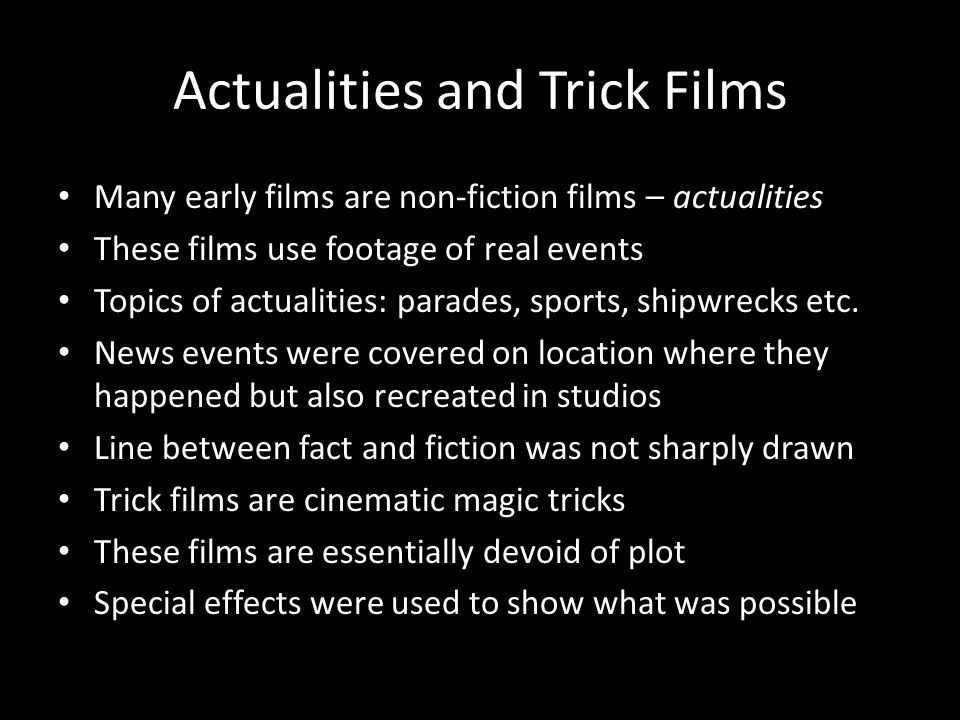 Actualities and Trick Films Many early films are non-fiction films – actualities These films use footage of real events Topics of actualities: parades