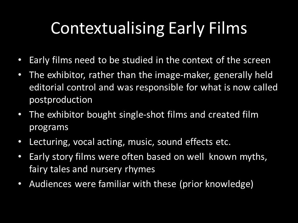 Contextualising Early Films Early films need to be studied in the context of the screen The exhibitor, rather than the image-maker, generally held edi
