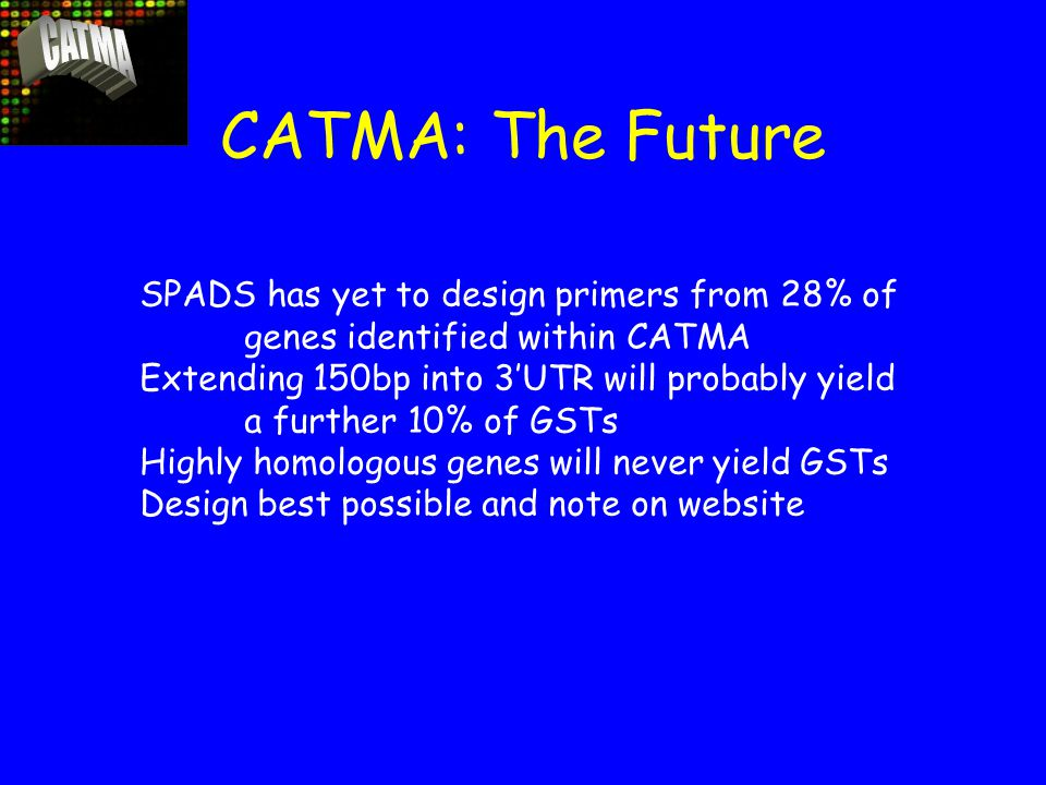 CATMA: The Future SPADS has yet to design primers from 28% of genes identified within CATMA Extending 150bp into 3'UTR will probably yield a further 10% of GSTs Highly homologous genes will never yield GSTs Design best possible and note on website