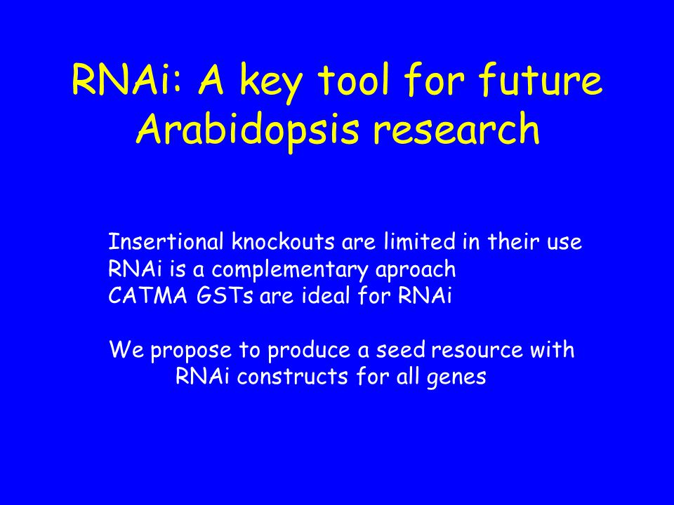 RNAi: A key tool for future Arabidopsis research Insertional knockouts are limited in their use RNAi is a complementary aproach CATMA GSTs are ideal for RNAi We propose to produce a seed resource with RNAi constructs for all genes