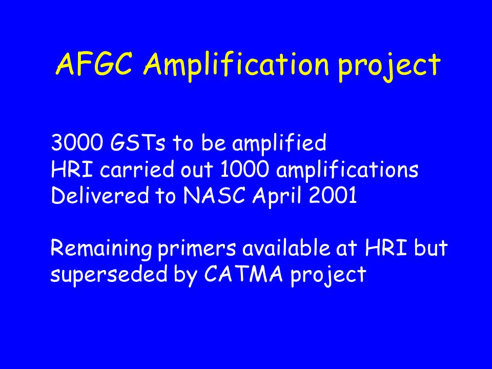 AFGC Amplification project 3000 GSTs to be amplified HRI carried out 1000 amplifications Delivered to NASC April 2001 Remaining primers available at HRI but superseded by CATMA project