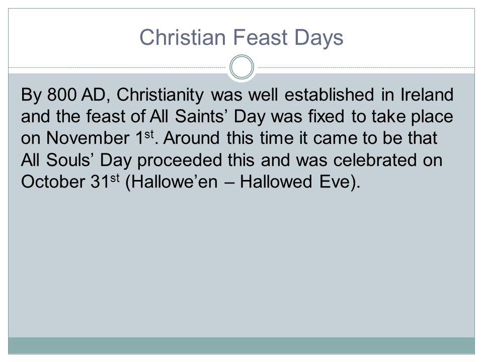 Christian Feast Days By 800 AD, Christianity was well established in Ireland and the feast of All Saints' Day was fixed to take place on November 1 st.