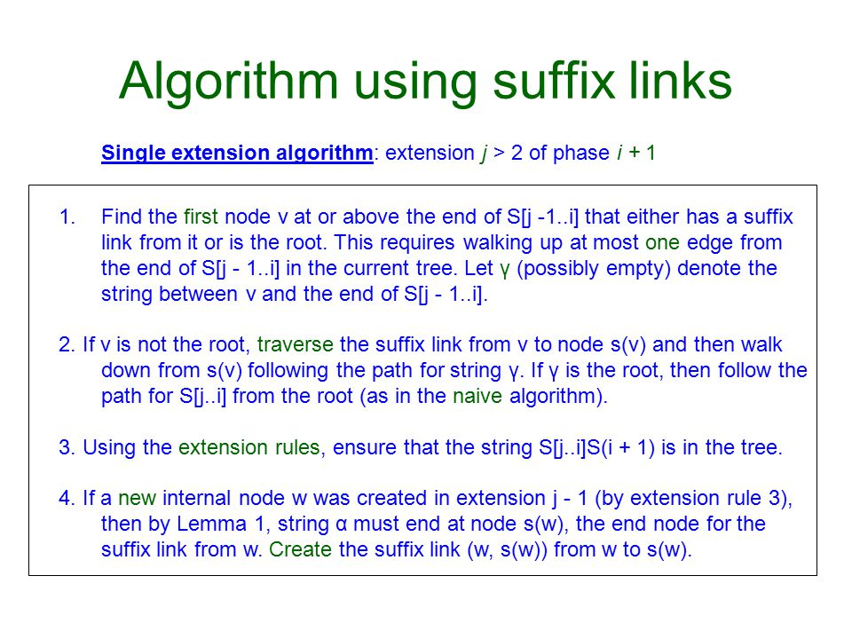 Algorithm using suffix links 1.Find the first node v at or above the end of S[j -1..i] that either has a suffix link from it or is the root.