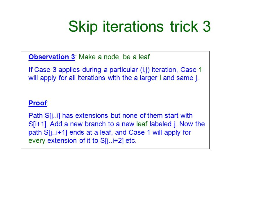 Skip iterations trick 3 Observation 3: Make a node, be a leaf If Case 3 applies during a particular (i,j) iteration, Case 1 will apply for all iterations with the a larger i and same j.
