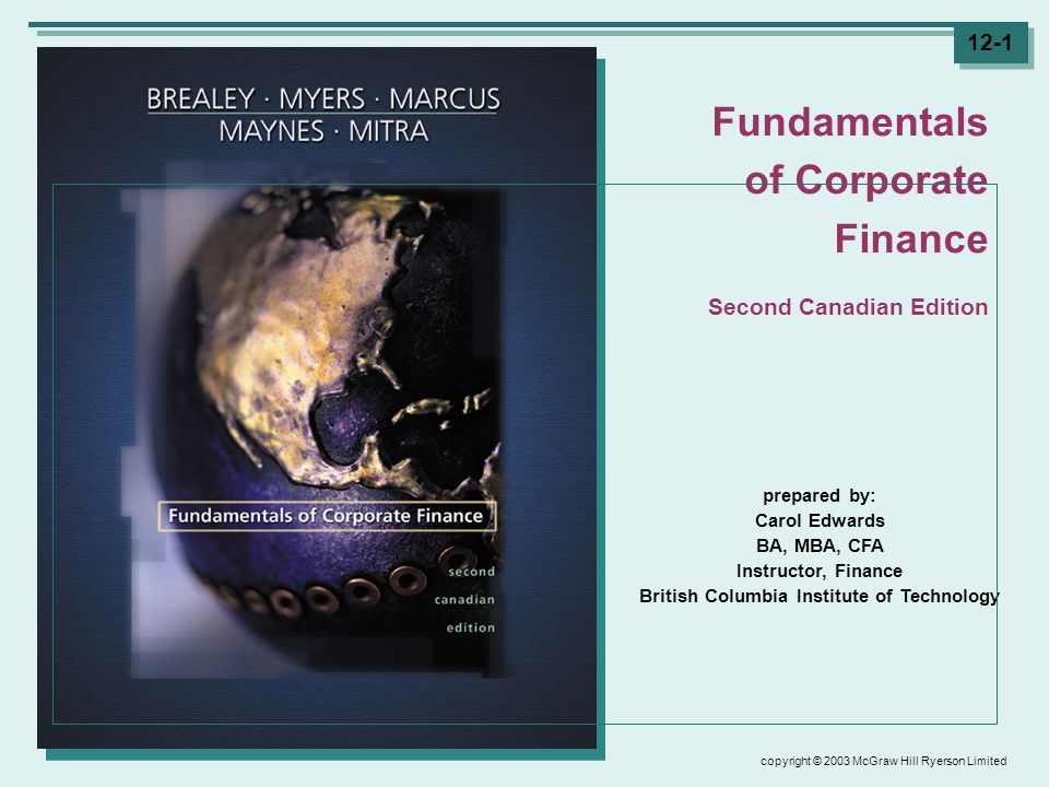copyright © 2003 McGraw Hill Ryerson Limited 12-1 prepared by: Carol Edwards BA, MBA, CFA Instructor, Finance British Columbia Institute of Technology Fundamentals of Corporate Finance Second Canadian Edition