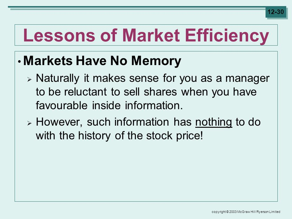 copyright © 2003 McGraw Hill Ryerson Limited 12-30 Lessons of Market Efficiency Markets Have No Memory  Naturally it makes sense for you as a manager to be reluctant to sell shares when you have favourable inside information.