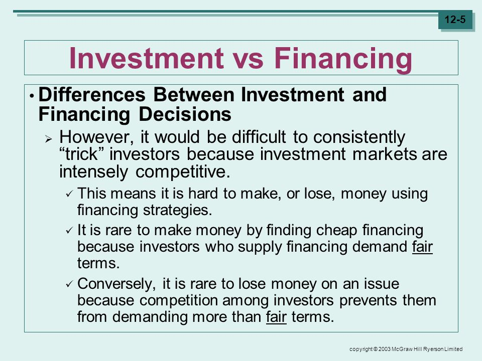 copyright © 2003 McGraw Hill Ryerson Limited 12-5 Investment vs Financing Differences Between Investment and Financing Decisions  However, it would be difficult to consistently trick investors because investment markets are intensely competitive.