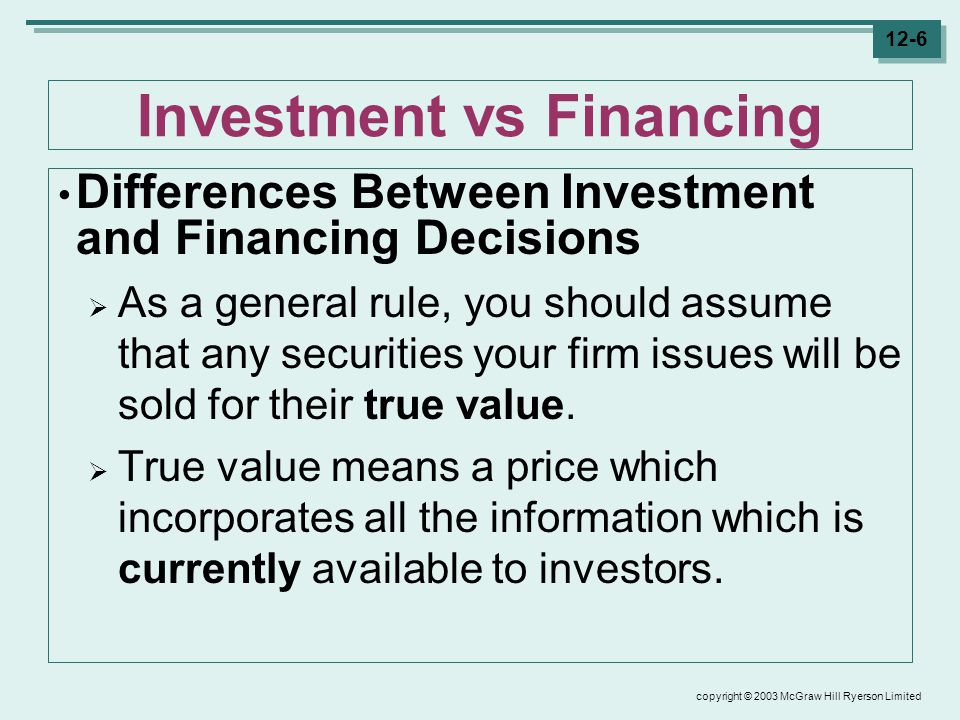 copyright © 2003 McGraw Hill Ryerson Limited 12-6 Investment vs Financing Differences Between Investment and Financing Decisions  As a general rule, you should assume that any securities your firm issues will be sold for their true value.