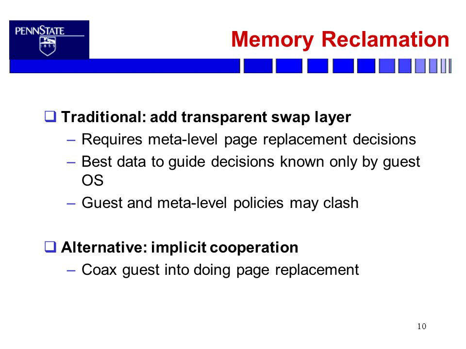 10 Memory Reclamation  Traditional: add transparent swap layer –Requires meta-level page replacement decisions –Best data to guide decisions known only by guest OS –Guest and meta-level policies may clash  Alternative: implicit cooperation –Coax guest into doing page replacement