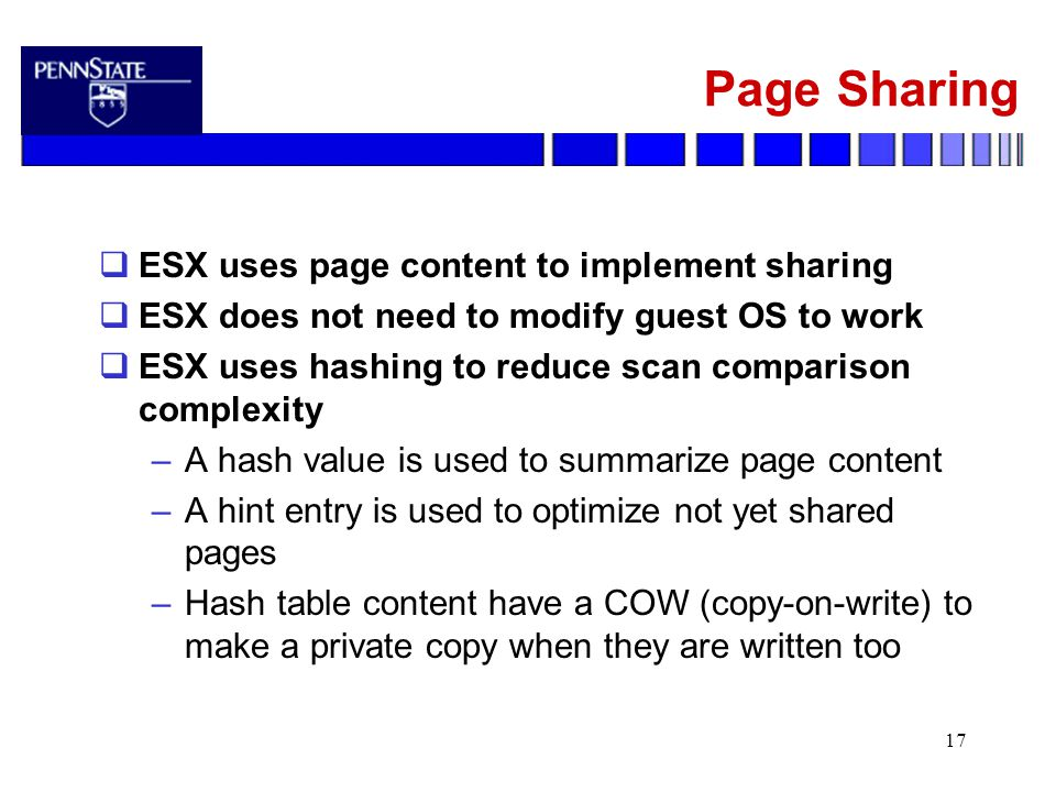 17 Page Sharing  ESX uses page content to implement sharing  ESX does not need to modify guest OS to work  ESX uses hashing to reduce scan comparison complexity –A hash value is used to summarize page content –A hint entry is used to optimize not yet shared pages –Hash table content have a COW (copy-on-write) to make a private copy when they are written too